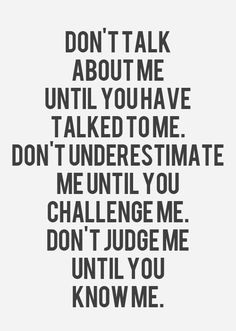 dont talk about me until you have talked to me dont underestimate me until you challenge me dont judge me until you know me