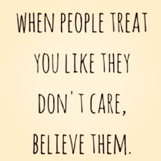 when people treat you like they don't care, beleive them