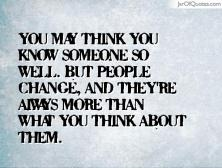 you may think you know someone so well but people change and they're always more than what you think about them
