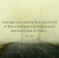 courage is accepting that you're full of flaws and learning to love each and every one of them