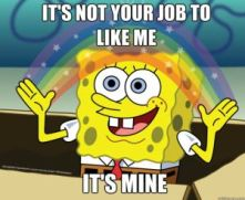 its not your job to like me its mine