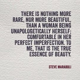 there is nothing more rare nor more beautiful than a woman being unapologetically herself comfortable in her perfect imperfection to me that is the true essence of beauty