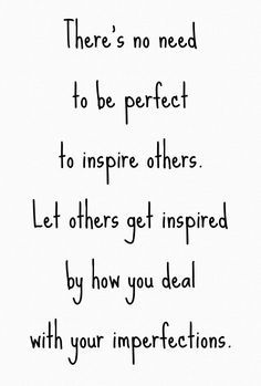 theres no need to be perfect to inspire others let others get inspired by how you deal with your imperfections