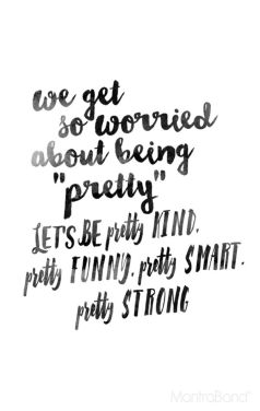 we get so worried about being pretty lets be pretty kind pretty funny pretty smart pretty strong
