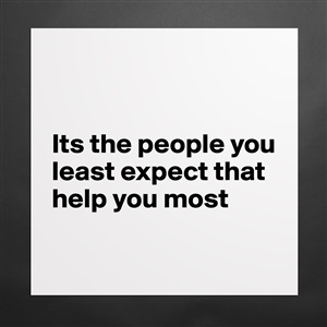 its the people that you least expect that help you the most