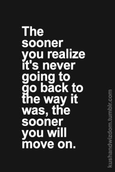 the sooner you realize its never going to go back to the way it was the sooner you will move on