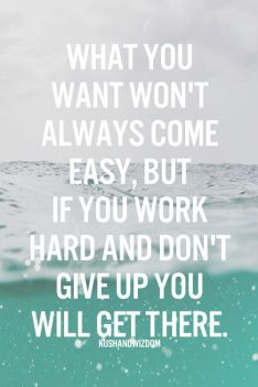 what you want won't always come easy, but if you work hard and don't give up you will get there