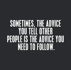 sometiems the advice you tell other people is the advice you need to follow